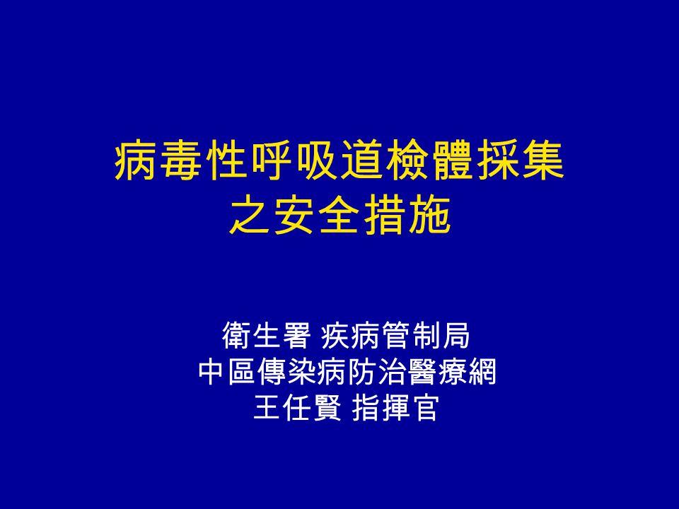 病毒性呼吸道檢體採集 之安全措施 衛生署 疾病管制局 中區傳染病防治醫療網 王任賢 指揮官