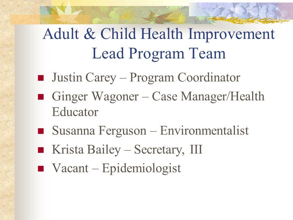 Adult & Child Health Improvement Lead Program Team Justin Carey – Program Coordinator Ginger Wagoner – Case Manager/Health Educator Susanna Ferguson – Environmentalist Krista Bailey – Secretary, III Vacant – Epidemiologist