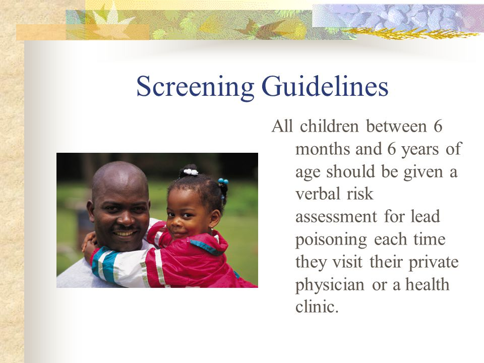 Screening Guidelines All children between 6 months and 6 years of age should be given a verbal risk assessment for lead poisoning each time they visit their private physician or a health clinic.
