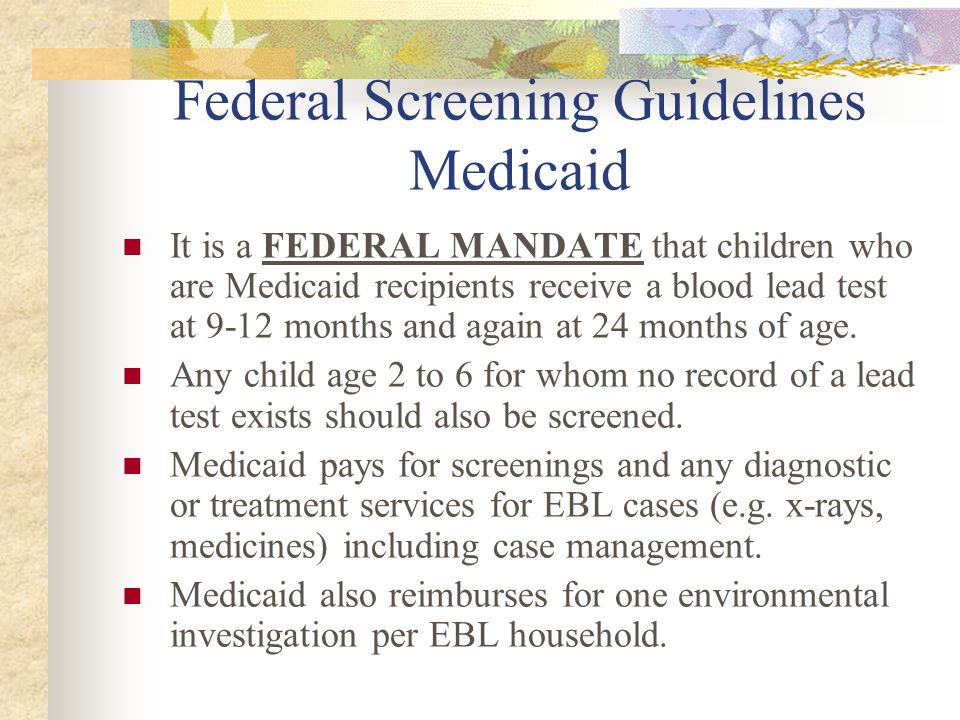 Federal Screening Guidelines Medicaid It is a FEDERAL MANDATE that children who are Medicaid recipients receive a blood lead test at 9-12 months and again at 24 months of age.