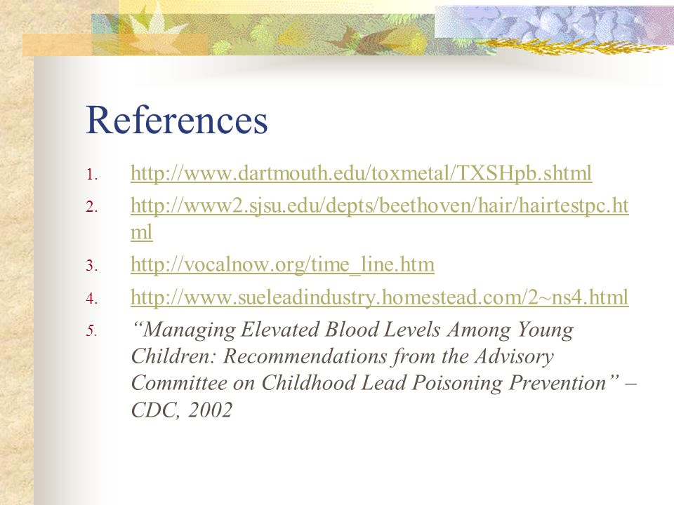References 1. http://www.dartmouth.edu/toxmetal/TXSHpb.shtml http://www.dartmouth.edu/toxmetal/TXSHpb.shtml 2. http://www2.sjsu.edu/depts/beethoven/ha