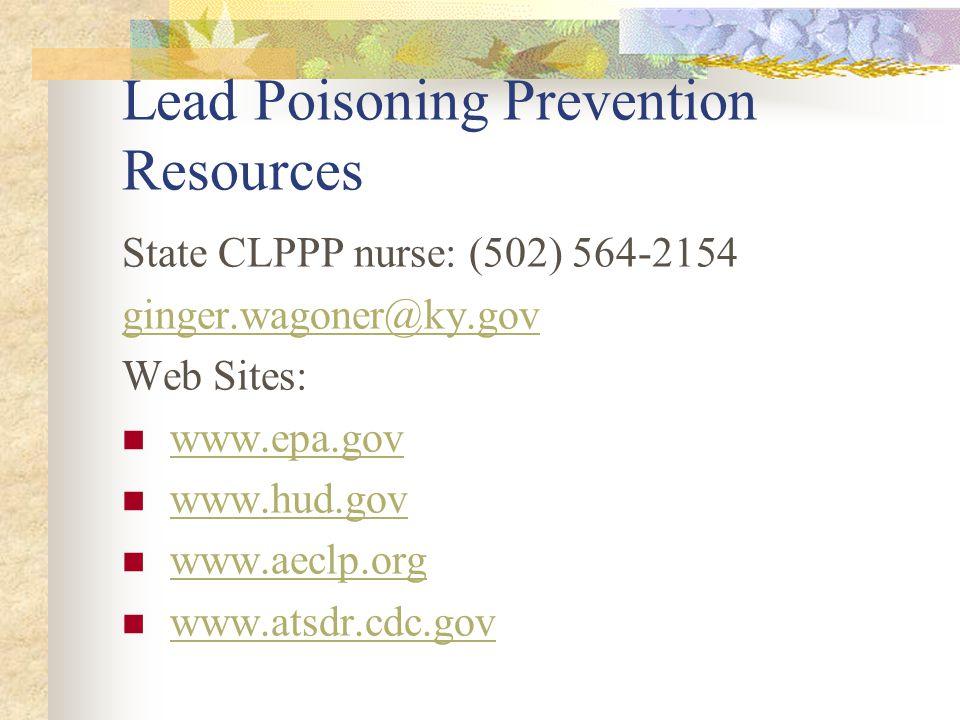 Lead Poisoning Prevention Resources State CLPPP nurse: (502) 564-2154 ginger.wagoner@ky.gov Web Sites: www.epa.gov www.hud.gov www.aeclp.org www.atsdr.cdc.gov