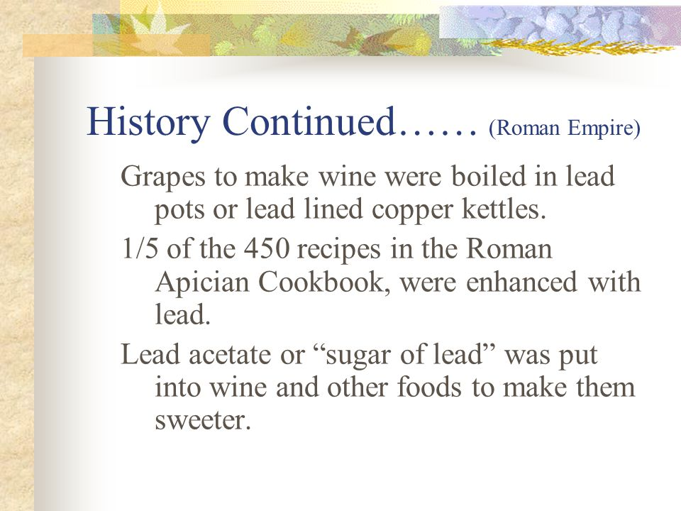 History Continued…… (Roman Empire) Grapes to make wine were boiled in lead pots or lead lined copper kettles.