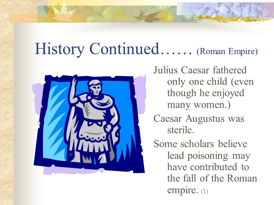 History Continued…… (Roman Empire) Julius Caesar fathered only one child (even though he enjoyed many women.) Caesar Augustus was sterile.