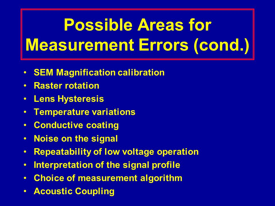 Environmental Variables Influencing the Measurement Electromagnetic Interference –Tool Design instrument shielding electron source/column design Mechanical Vibrations –Robust design –Supplementary vibration isolation Acoustic Coupling –E-beam column sensitivity –Dampened enclosures Temperature changes