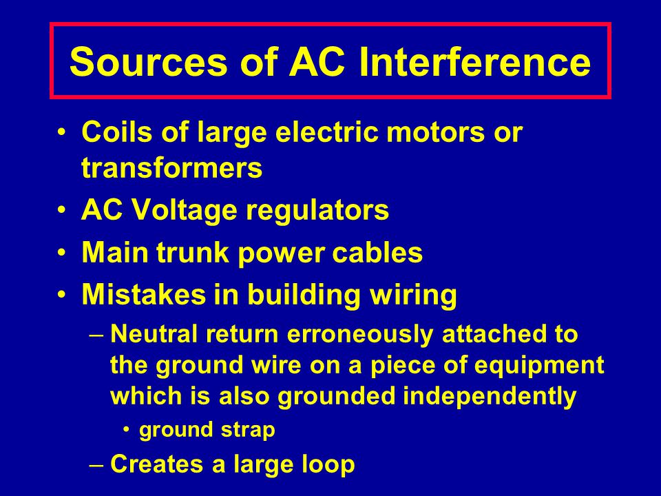 Sources of AC Interference Coils of large electric motors or transformers AC Voltage regulators Main trunk power cables Mistakes in building wiring –N