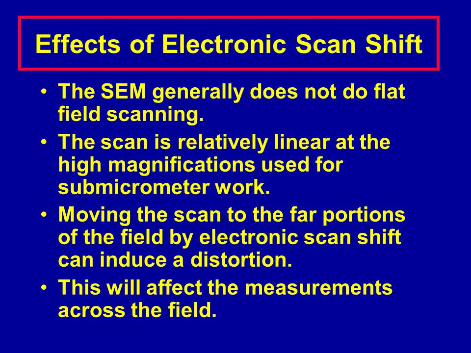 The SEM generally does not do flat field scanning. The scan is relatively linear at the high magnifications used for submicrometer work. Moving the sc