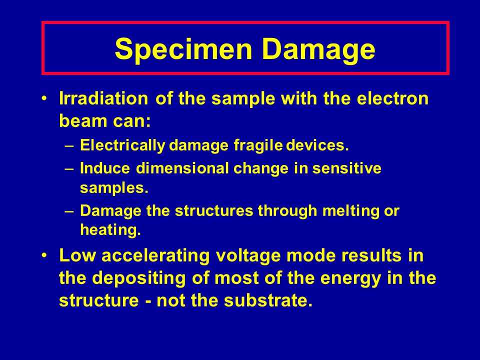Irradiation of the sample with the electron beam can: –Electrically damage fragile devices. –Induce dimensional change in sensitive samples. –Damage t