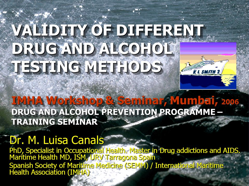 VALIDITY OF DIFFERENT DRUG AND ALCOHOL TESTING METHODS IMHA Workshop & Seminar, Mumbai, 2006 DRUG AND ALCOHOL PREVENTION PROGRAMME – TRAINING SEMINAR VALIDITY OF DIFFERENT DRUG AND ALCOHOL TESTING METHODS IMHA Workshop & Seminar, Mumbai, 2006 DRUG AND ALCOHOL PREVENTION PROGRAMME – TRAINING SEMINAR Dr.
