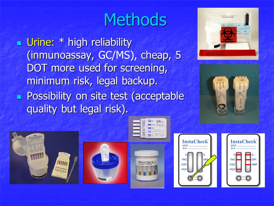 Methods Urine: * high reliability (inmunoassay, cheap, 5 DOT more used for screening, minimum risk, legal backup. Urine: * high reliability (inmunoass