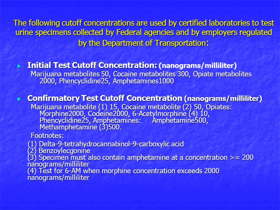 The following cutoff concentrations are used by certified laboratories to test urine specimens collected by Federal agencies and by employers regulated by the Department of Transportation : Initial Test Cutoff Concentration: Initial Test Cutoff Concentration: (nanograms/milliliter) Marijuana metabolites 50, Cocaine metabolites 300, Opiate metabolites 2000, Phencyclidine25, Amphetamines1000 Confirmatory Test Cutoff Concentration (nanograms/milliliter) Confirmatory Test Cutoff Concentration (nanograms/milliliter) Marijuana metabolite (1) 15, Cocaine metabolite (2) 50, Opiates: Morphine2000, Codeine2000, 6-Acetylmorphine (4) 10, Phencyclidine25, Amphetamines: Amphetamine500, Methamphetamine (3)500.