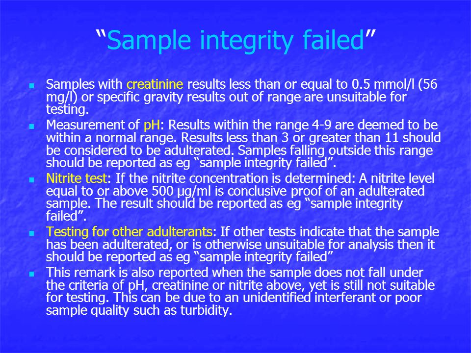Sample integrity failed Samples with creatinine results less than or equal to 0.5 mmol/l (56 mg/l) or specific gravity results out of range are unsuitable for testing.