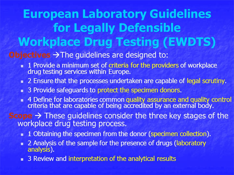 European Laboratory Guidelines for Legally Defensible Workplace Drug Testing (EWDTS) Objectives  The guidelines are designed to: 1 Provide a minimum set of criteria for the providers of workplace drug testing services within Europe.