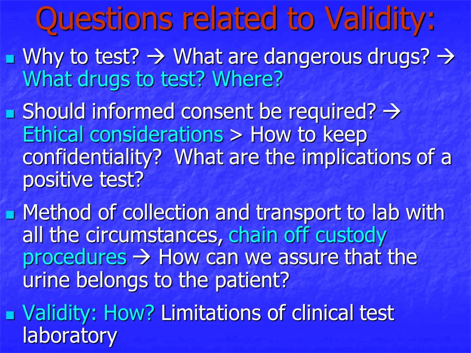 Questions related to Validity: Why to test?  What are dangerous drugs?  What drugs to test? Where? Why to test?  What are dangerous drugs?  What d
