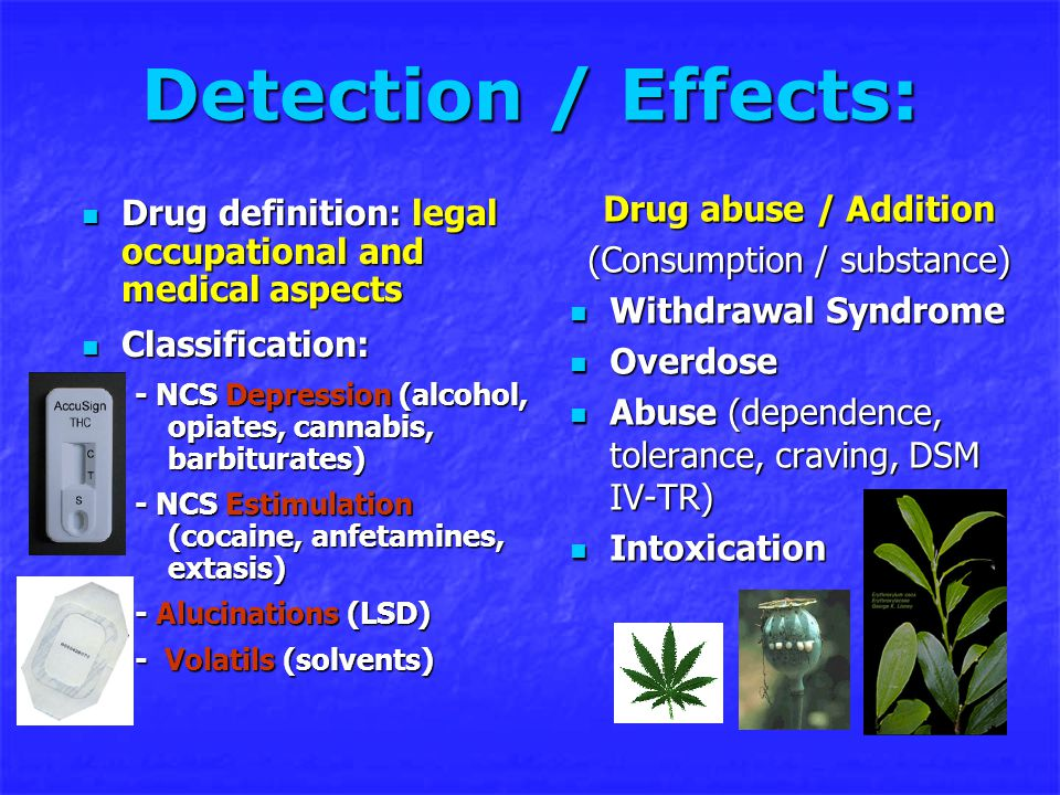 Detection / Effects: Drug definition: legal occupational and medical aspects Drug definition: legal occupational and medical aspects Classification: Classification: - NCS Depression (alcohol, opiates, cannabis, barbiturates) - NCS Estimulation (cocaine, anfetamines, extasis) - Alucinations (LSD) - Volatils (solvents) Drug abuse / Addition (Consumption / substance) Withdrawal Syndrome Withdrawal Syndrome Overdose Overdose Abuse (dependence, tolerance, craving, DSM IV-TR) Abuse (dependence, tolerance, craving, DSM IV-TR) Intoxication Intoxication