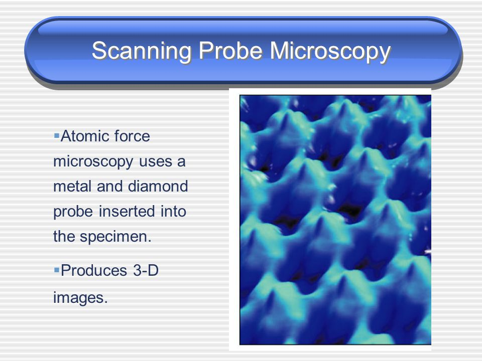 Scanning Probe Microscopy  Scanning tunneling microscopy uses a metal probe to scan a specimen.  Resolution 1/100 of an atom.