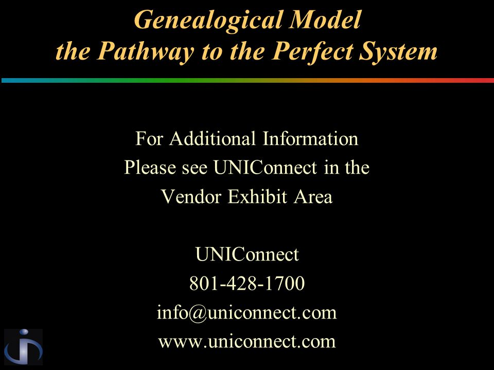 Genealogical Model the Pathway to the Perfect System For Additional Information Please see UNIConnect in the Vendor Exhibit Area UNIConnect 801-428-1700 info@uniconnect.com www.uniconnect.com
