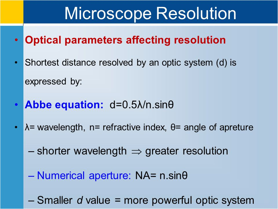 Microscope Resolution Optical parameters affecting resolution Shortest distance resolved by an optic system (d) is expressed by: Abbe equation: d=0.5λ/n.sinθ λ= wavelength, n= refractive index, θ= angle of apreture –shorter wavelength  greater resolution –Numerical aperture: NA= n.sinθ –Smaller d value = more powerful optic system