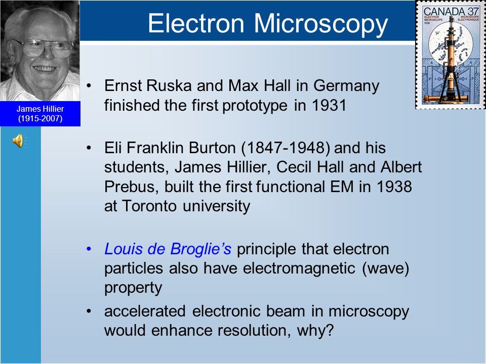 Electron Microscopy Ernst Ruska and Max Hall in Germany finished the first prototype in 1931 Eli Franklin Burton (1847-1948) and his students, James Hillier, Cecil Hall and Albert Prebus, built the first functional EM in 1938 at Toronto university Louis de Broglie's principle that electron particles also have electromagnetic (wave) property accelerated electronic beam in microscopy would enhance resolution, why.