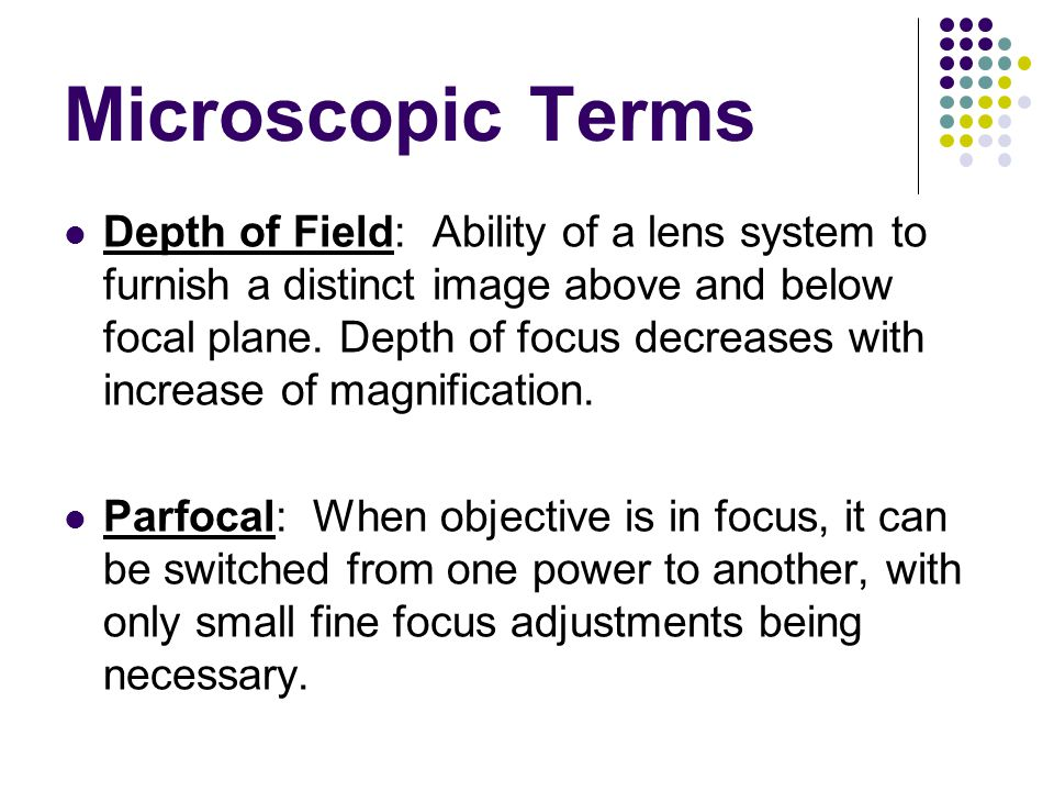 Microscopic Terms Depth of Field: Ability of a lens system to furnish a distinct image above and below focal plane. Depth of focus decreases with incr