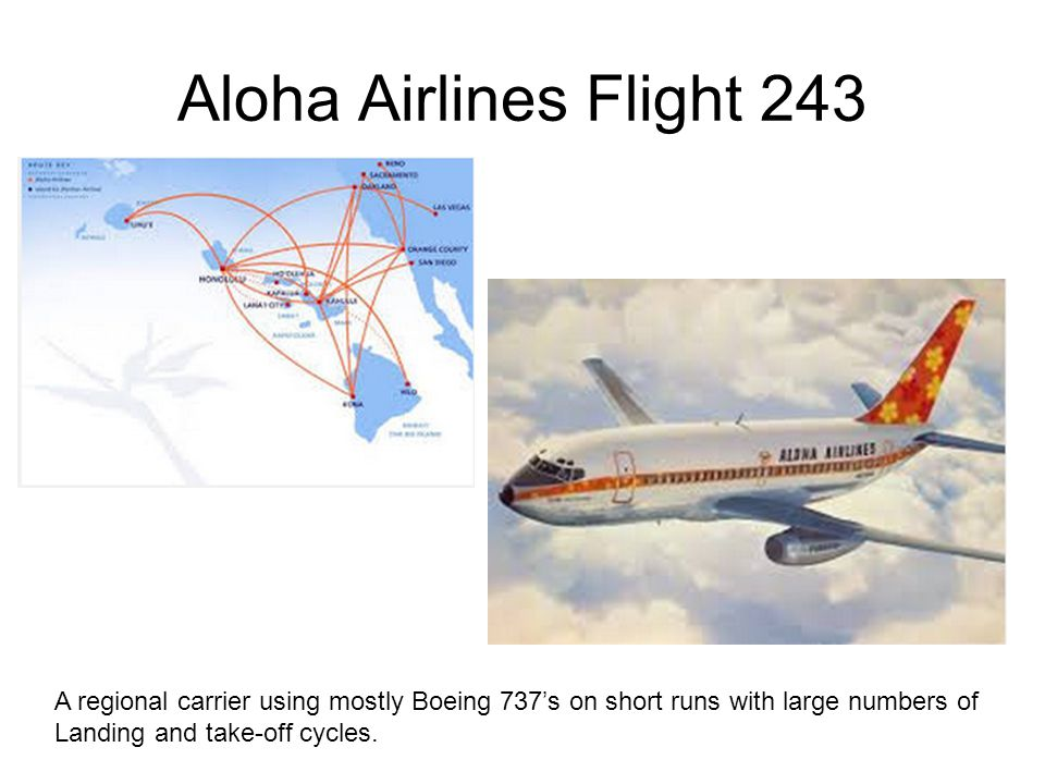 Aloha Airlines Flight 243 A regional carrier using mostly Boeing 737's on short runs with large numbers of Landing and take-off cycles.