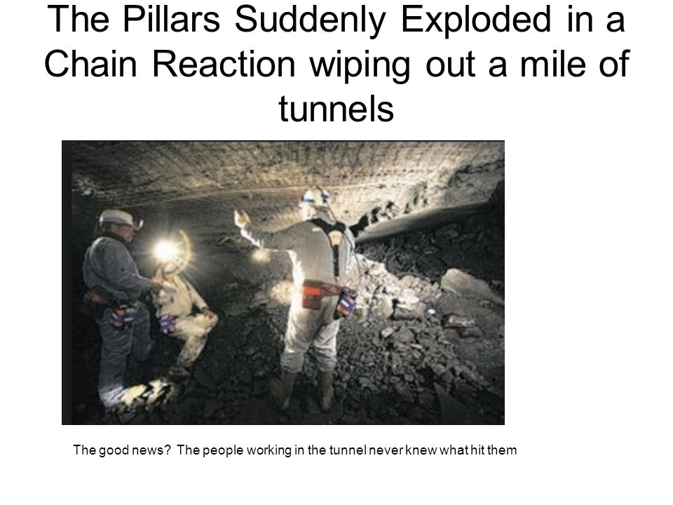 The Pillars Suddenly Exploded in a Chain Reaction wiping out a mile of tunnels The good news.
