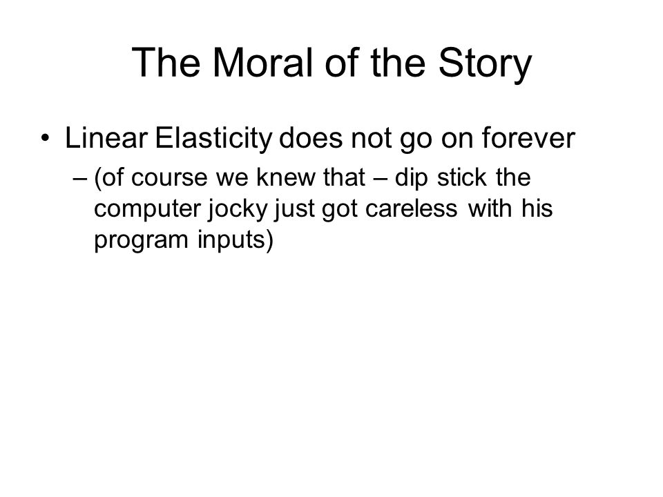 The Moral of the Story Linear Elasticity does not go on forever –(of course we knew that – dip stick the computer jocky just got careless with his program inputs)