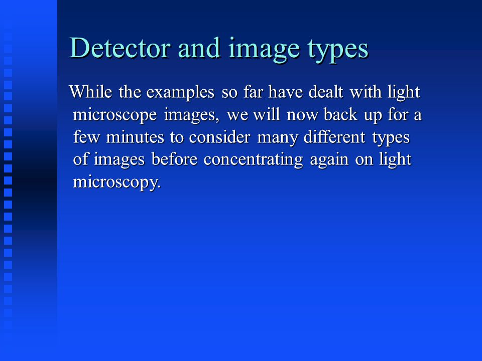 Detector and image types While the examples so far have dealt with light microscope images, we will now back up for a microscope images, we will now back up for a few minutes to consider many different types few minutes to consider many different types of images before concentrating again on light of images before concentrating again on light microscopy.