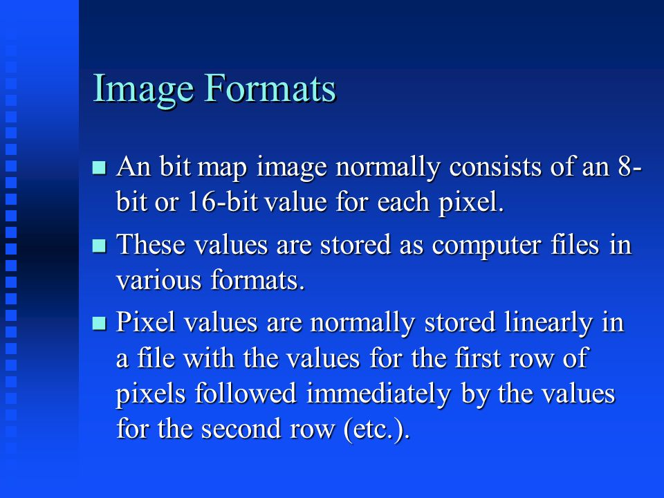 Image Formats An bit map image normally consists of an 8- bit or 16-bit value for each pixel.