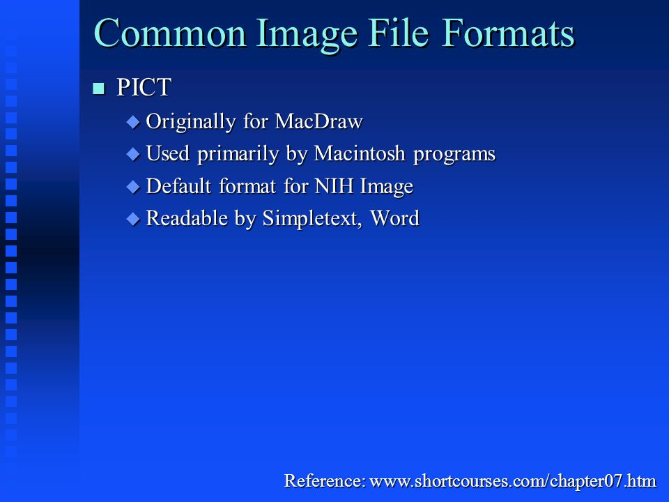 Common Image File Formats PICT PICT  Originally for MacDraw  Used primarily by Macintosh programs  Default format for NIH Image  Readable by Simpletext, Word Reference: www.shortcourses.com/chapter07.htm