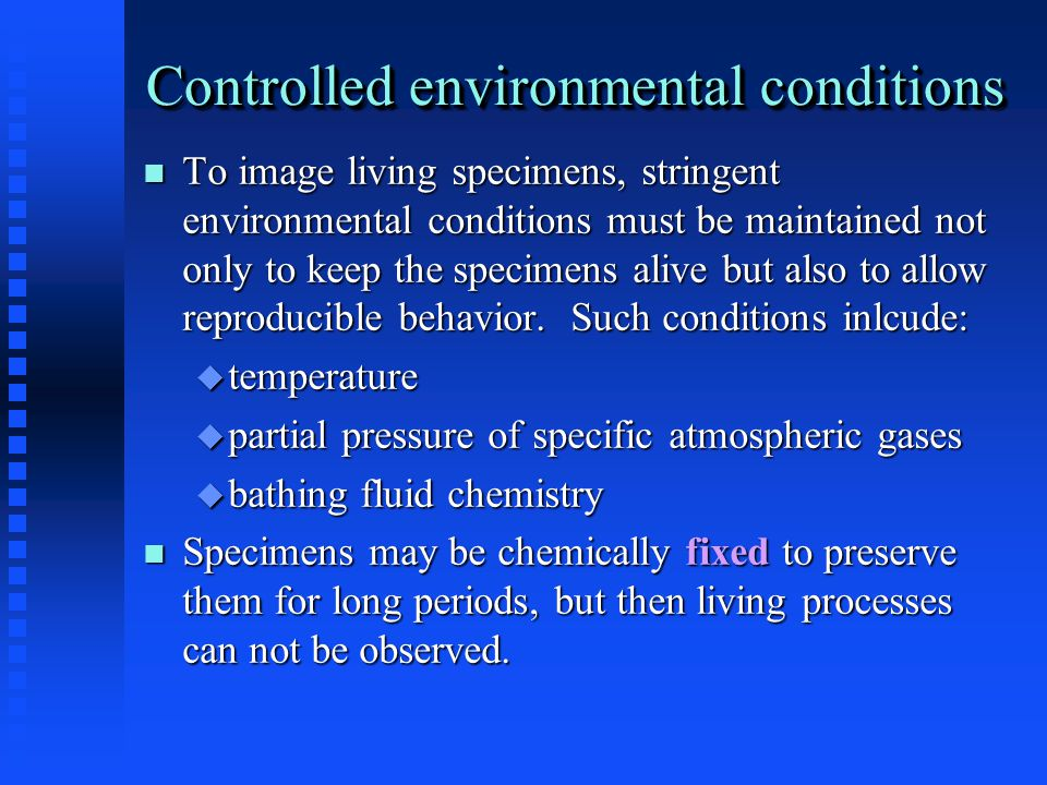 Controlled environmental conditions To image living specimens, stringent environmental conditions must be maintained not only to keep the specimens alive but also to allow reproducible behavior.