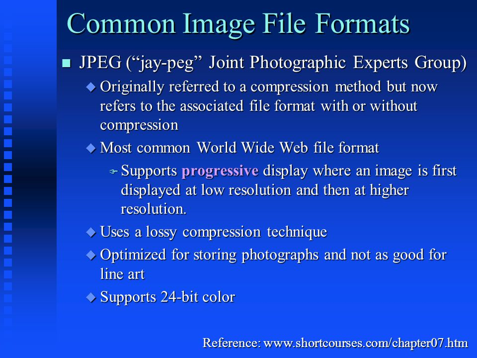 Common Image File Formats JPEG ( jay-peg Joint Photographic Experts Group) JPEG ( jay-peg Joint Photographic Experts Group)  Originally referred to a compression method but now refers to the associated file format with or without compression  Most common World Wide Web file format  Supports progressive display where an image is first displayed at low resolution and then at higher resolution.