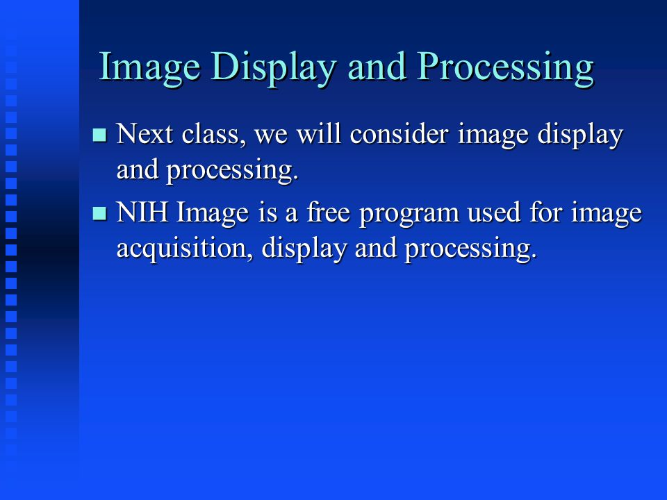 Image Display and Processing Next class, we will consider image display and processing.