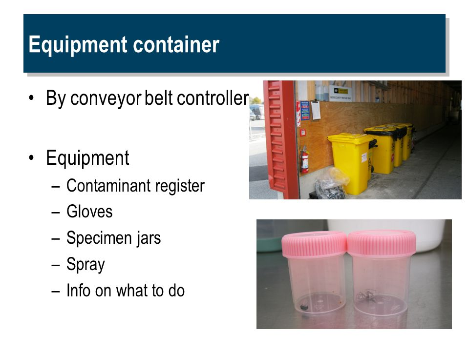 Equipment container By conveyor belt controller Equipment –Contaminant register –Gloves –Specimen jars –Spray –Info on what to do