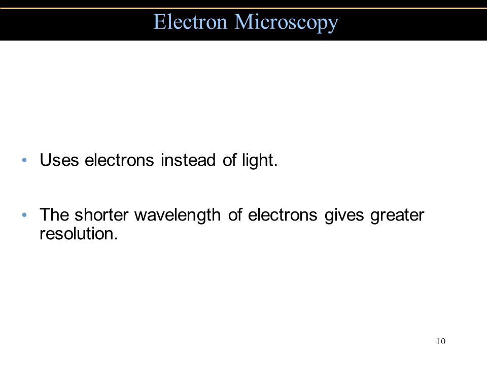 Copyright © 2004 Pearson Education, Inc., publishing as Benjamin Cummings 10 Uses electrons instead of light.