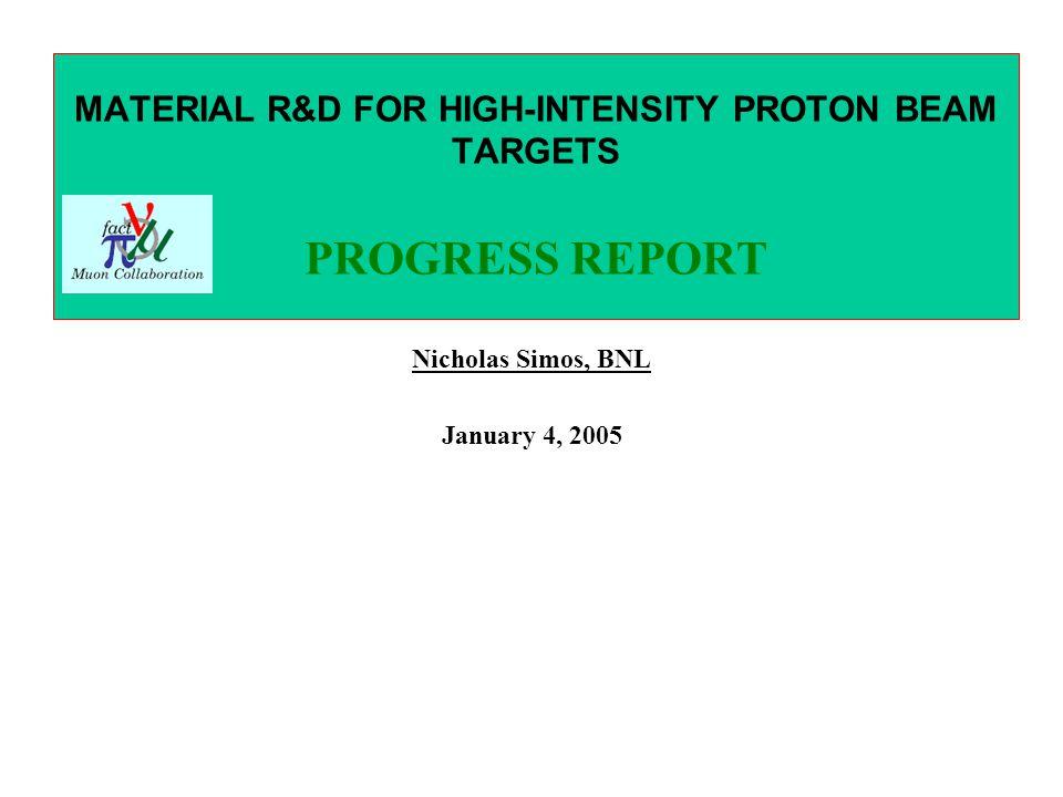 MATERIAL R&D FOR HIGH-INTENSITY PROTON BEAM TARGETS PROGRESS REPORT Nicholas Simos, BNL January 4, 2005