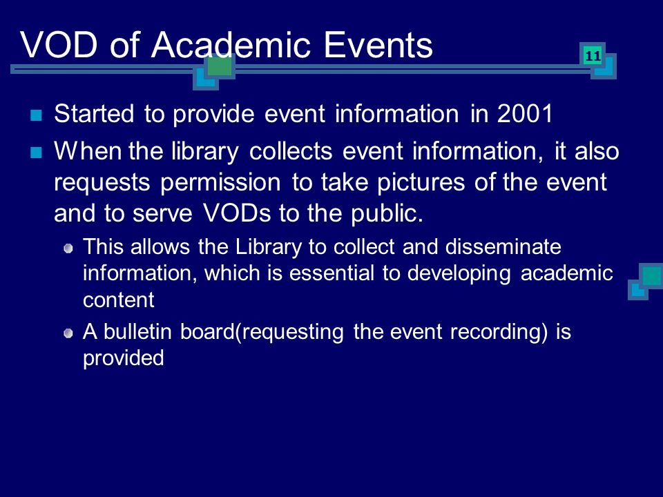 11 VOD of Academic Events Started to provide event information in 2001 When the library collects event information, it also requests permission to take pictures of the event and to serve VODs to the public.