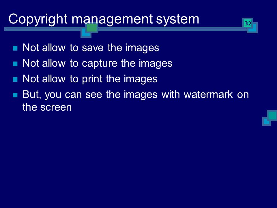 32 Copyright management system Not allow to save the images Not allow to capture the images Not allow to print the images But, you can see the images with watermark on the screen