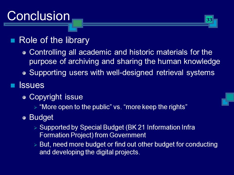 33 Conclusion Role of the library Controlling all academic and historic materials for the purpose of archiving and sharing the human knowledge Supporting users with well-designed retrieval systems Issues Copyright issue  More open to the public vs.