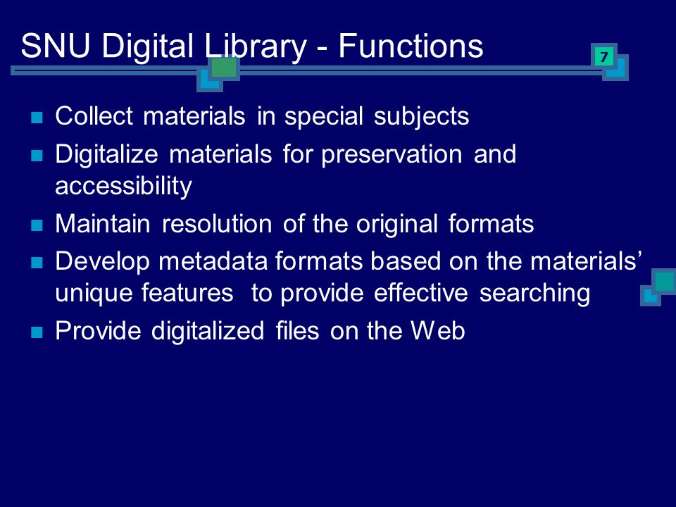 7 SNU Digital Library - Functions Collect materials in special subjects Digitalize materials for preservation and accessibility Maintain resolution of the original formats Develop metadata formats based on the materials' unique features to provide effective searching Provide digitalized files on the Web