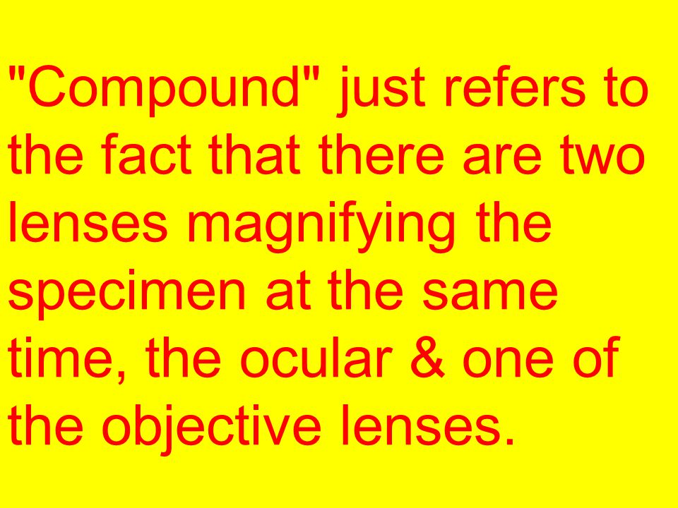 Compound just refers to the fact that there are two lenses magnifying the specimen at the same time, the ocular & one of the objective lenses.