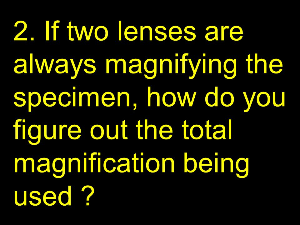 2. If two lenses are always magnifying the specimen, how do you figure out the total magnification being used ?