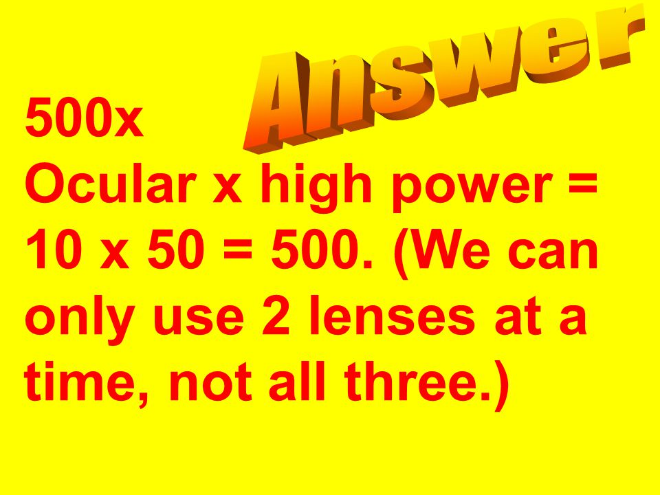 500x Ocular x high power = 10 x 50 = 500. (We can only use 2 lenses at a time, not all three.)
