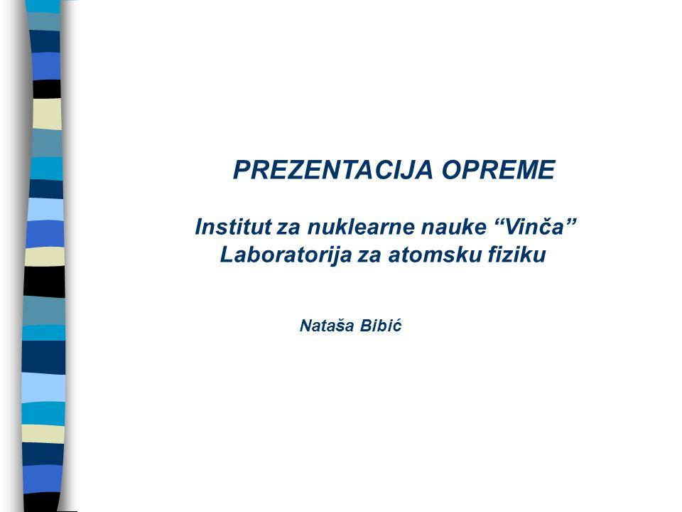 PREZENTACIJA OPREME Institut za nuklearne nauke Vinča Laboratorija za atomsku fiziku Nataša Bibić