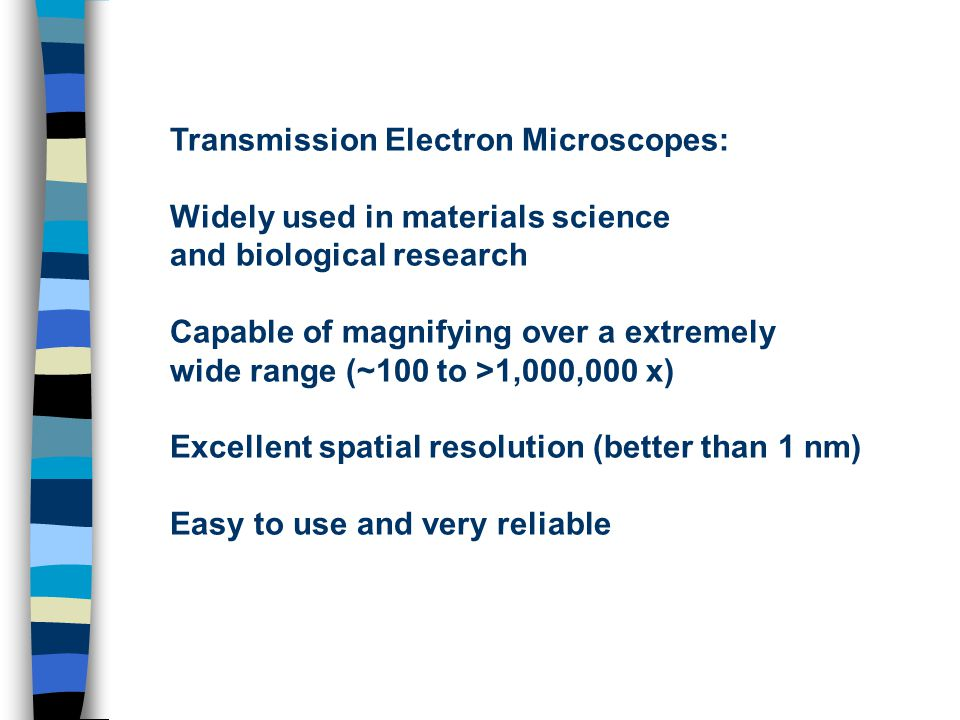 Transmission Electron Microscopes: Widely used in materials science and biological research Capable of magnifying over a extremely wide range (~100 to >1,000,000 x) Excellent spatial resolution (better than 1 nm) Easy to use and very reliable