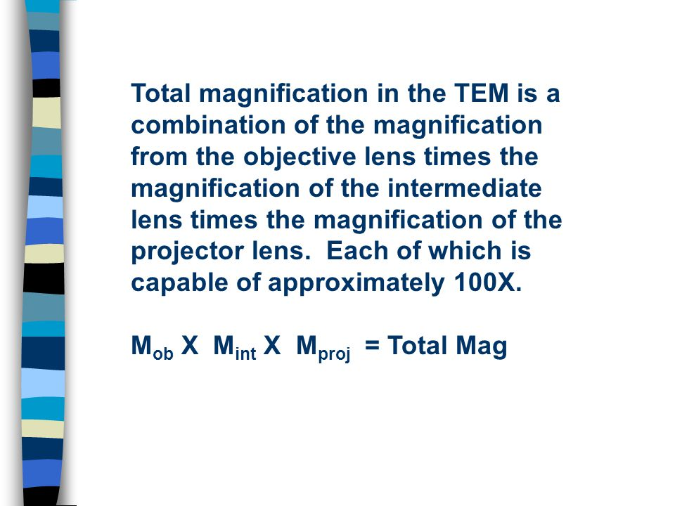 Total magnification in the TEM is a combination of the magnification from the objective lens times the magnification of the intermediate lens times the magnification of the projector lens.