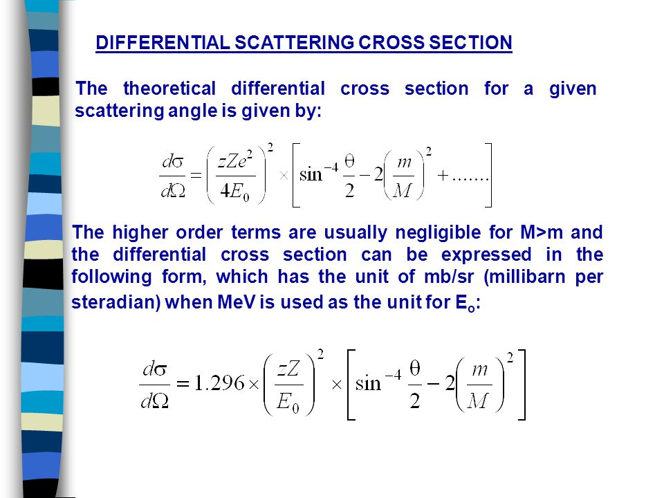 DIFFERENTIAL SCATTERING CROSS SECTION The theoretical differential cross section for a given scattering angle is given by: The higher order terms are usually negligible for M>m and the differential cross section can be expressed in the following form, which has the unit of mb/sr (millibarn per steradian) when MeV is used as the unit for E o :