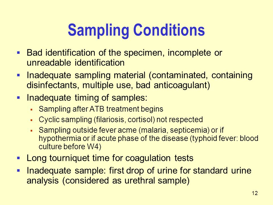 12 Sampling Conditions  Bad identification of the specimen, incomplete or unreadable identification  Inadequate sampling material (contaminated, containing disinfectants, multiple use, bad anticoagulant)  Inadequate timing of samples:  Sampling after ATB treatment begins  Cyclic sampling (filariosis, cortisol) not respected  Sampling outside fever acme (malaria, septicemia) or if hypothermia or if acute phase of the disease (typhoid fever: blood culture before W4)  Long tourniquet time for coagulation tests  Inadequate sample: first drop of urine for standard urine analysis (considered as urethral sample)