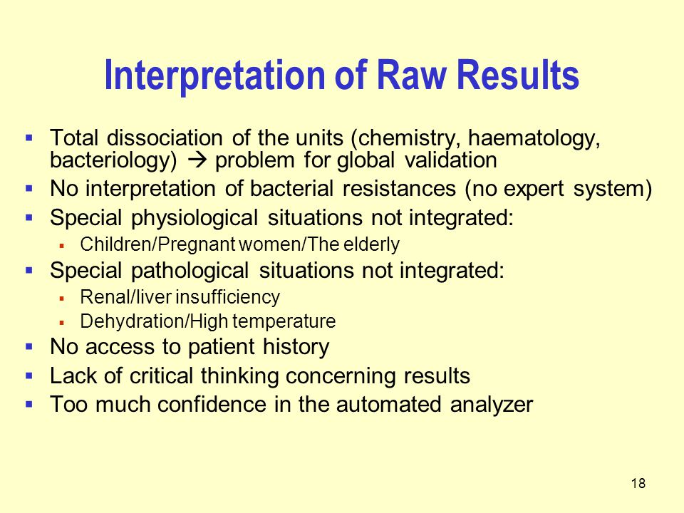 18 Interpretation of Raw Results  Total dissociation of the units (chemistry, haematology, bacteriology)  problem for global validation  No interpretation of bacterial resistances (no expert system)  Special physiological situations not integrated:  Children/Pregnant women/The elderly  Special pathological situations not integrated:  Renal/liver insufficiency  Dehydration/High temperature  No access to patient history  Lack of critical thinking concerning results  Too much confidence in the automated analyzer