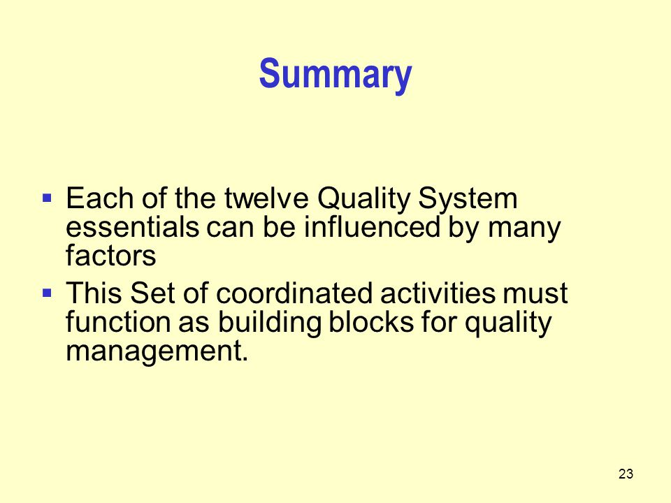 23 Summary  Each of the twelve Quality System essentials can be influenced by many factors  This Set of coordinated activities must function as building blocks for quality management.
